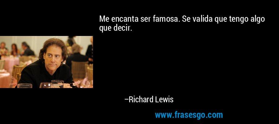 Me encanta ser famosa. Se valida que tengo algo que decir. – Richard Lewis