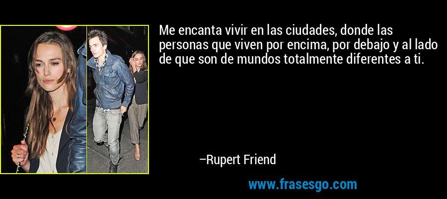 Me encanta vivir en las ciudades, donde las personas que viven por encima, por debajo y al lado de que son de mundos totalmente diferentes a ti. – Rupert Friend