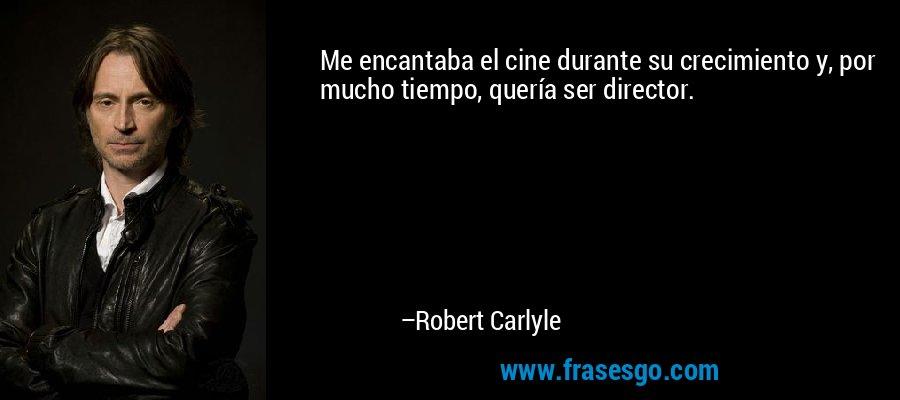 Me encantaba el cine durante su crecimiento y, por mucho tiempo, quería ser director. – Robert Carlyle