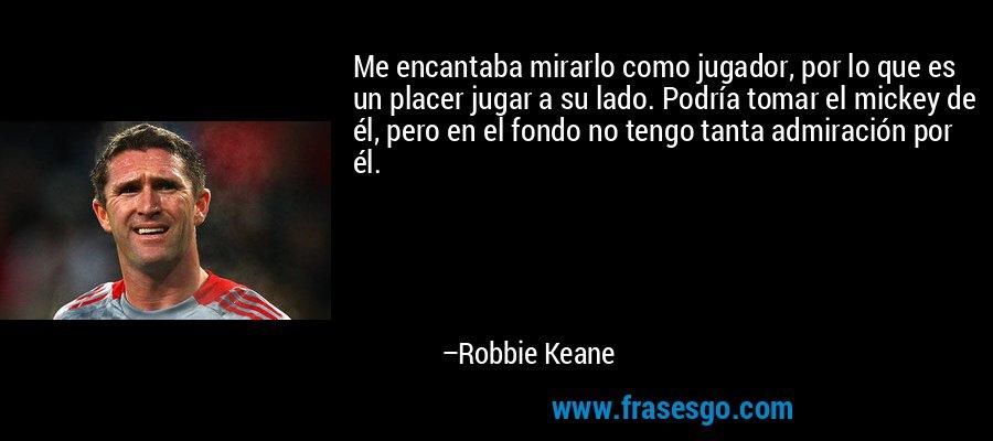 Me encantaba mirarlo como jugador, por lo que es un placer jugar a su lado. Podría tomar el mickey de él, pero en el fondo no tengo tanta admiración por él. – Robbie Keane