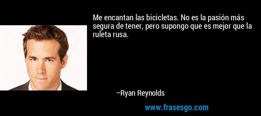 Me encantan las bicicletas. No es la pasión más segura de tener, pero supongo que es mejor que la ruleta rusa. – Ryan Reynolds
