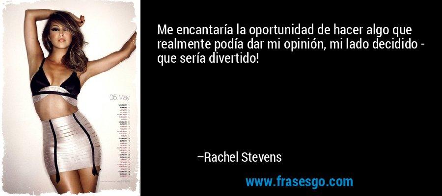 Me encantaría la oportunidad de hacer algo que realmente podía dar mi opinión, mi lado decidido - que sería divertido! – Rachel Stevens