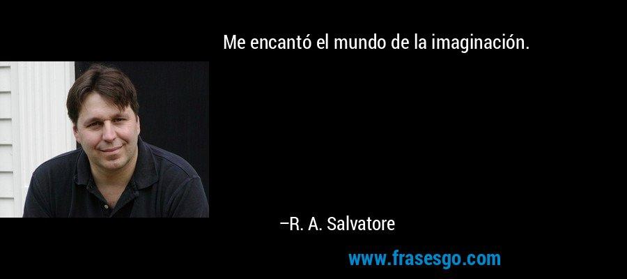 Me encantó el mundo de la imaginación. – R. A. Salvatore