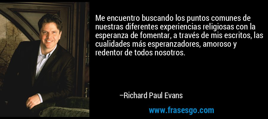 Me encuentro buscando los puntos comunes de nuestras diferentes experiencias religiosas con la esperanza de fomentar, a través de mis escritos, las cualidades más esperanzadores, amoroso y redentor de todos nosotros. – Richard Paul Evans