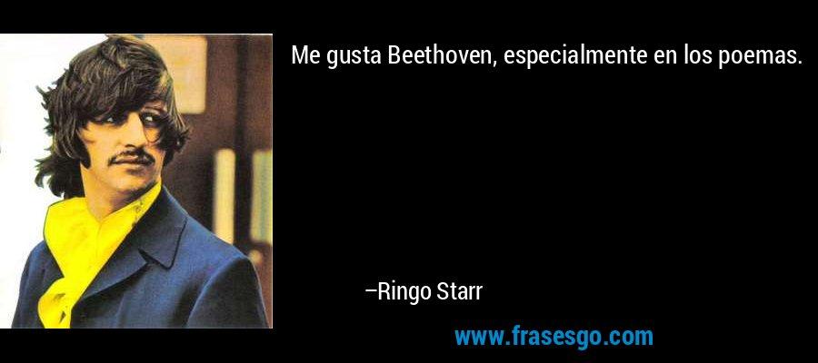 Me gusta Beethoven, especialmente en los poemas. – Ringo Starr