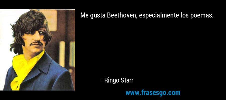 Me gusta Beethoven, especialmente los poemas. – Ringo Starr