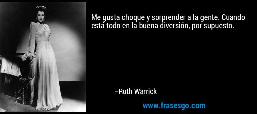 Me gusta choque y sorprender a la gente. Cuando está todo en la buena diversión, por supuesto. – Ruth Warrick