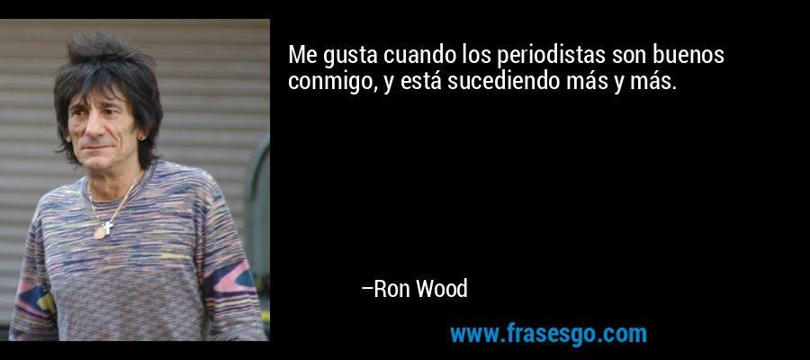 Me gusta cuando los periodistas son buenos conmigo, y está sucediendo más y más. – Ron Wood