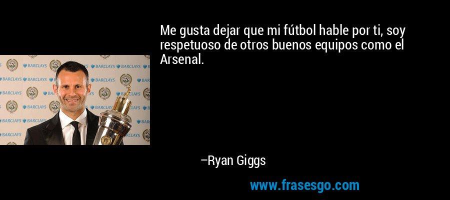 Me gusta dejar que mi fútbol hable por ti, soy respetuoso de otros buenos equipos como el Arsenal. – Ryan Giggs