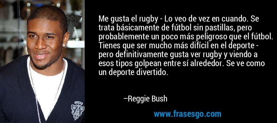 Me gusta el rugby - Lo veo de vez en cuando. Se trata básicamente de fútbol sin pastillas, pero probablemente un poco más peligroso que el fútbol. Tienes que ser mucho más difícil en el deporte - pero definitivamente gusta ver rugby y viendo a esos tipos golpean entre sí alrededor. Se ve como un deporte divertido. – Reggie Bush