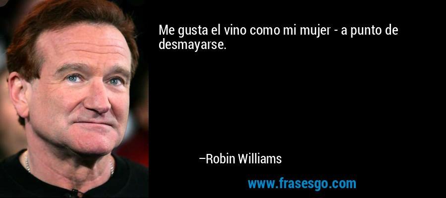 Me gusta el vino como mi mujer - a punto de desmayarse. – Robin Williams