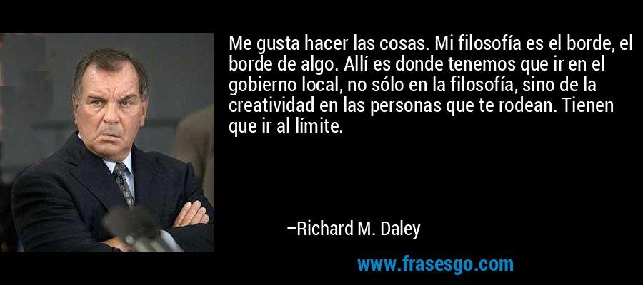 Me gusta hacer las cosas. Mi filosofía es el borde, el borde de algo. Allí es donde tenemos que ir en el gobierno local, no sólo en la filosofía, sino de la creatividad en las personas que te rodean. Tienen que ir al límite. – Richard M. Daley