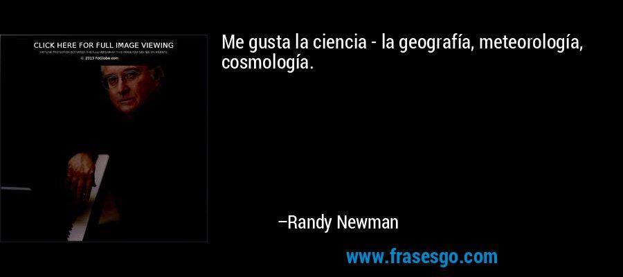 Me gusta la ciencia - la geografía, meteorología, cosmología. – Randy Newman