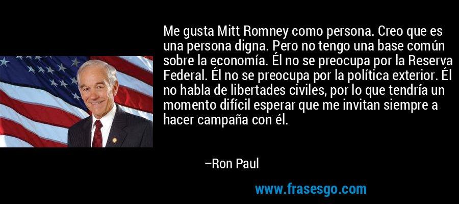 Me gusta Mitt Romney como persona. Creo que es una persona digna. Pero no tengo una base común sobre la economía. Él no se preocupa por la Reserva Federal. Él no se preocupa por la política exterior. Él no habla de libertades civiles, por lo que tendría un momento difícil esperar que me invitan siempre a hacer campaña con él. – Ron Paul