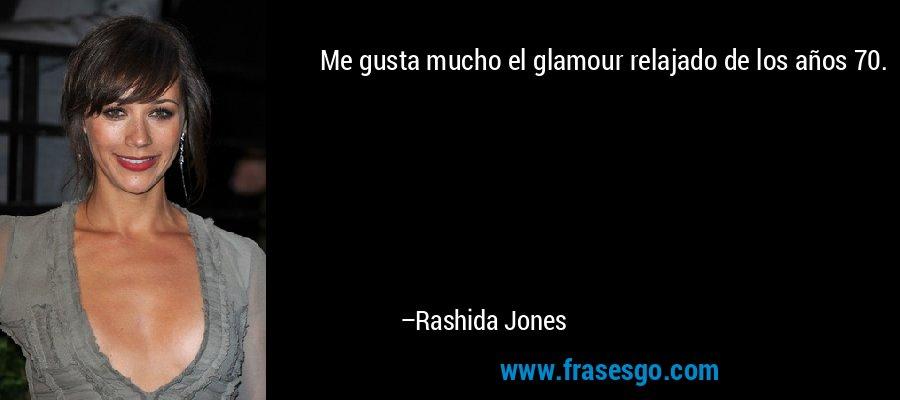 Me gusta mucho el glamour relajado de los años 70. – Rashida Jones