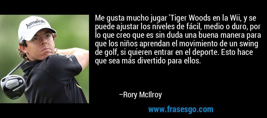 Me gusta mucho jugar 'Tiger Woods en la Wii, y se puede ajustar los niveles de fácil, medio o duro, por lo que creo que es sin duda una buena manera para que los niños aprendan el movimiento de un swing de golf, si quieren entrar en el deporte. Esto hace que sea más divertido para ellos. – Rory McIlroy