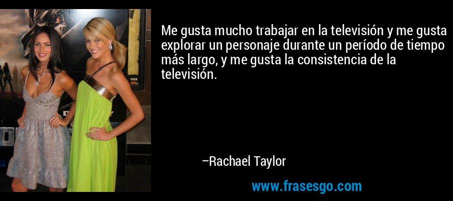Me gusta mucho trabajar en la televisión y me gusta explorar un personaje durante un período de tiempo más largo, y me gusta la consistencia de la televisión. – Rachael Taylor