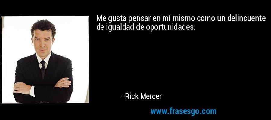 Me gusta pensar en mí mismo como un delincuente de igualdad de oportunidades. – Rick Mercer
