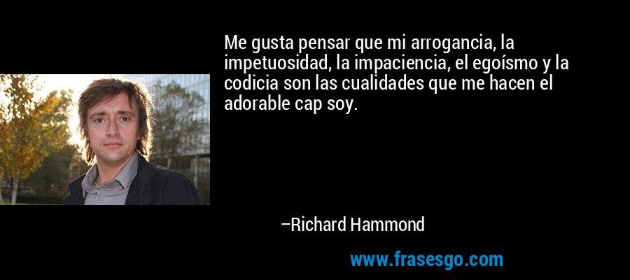 Me gusta pensar que mi arrogancia, la impetuosidad, la impaciencia, el egoísmo y la codicia son las cualidades que me hacen el adorable cap soy. – Richard Hammond