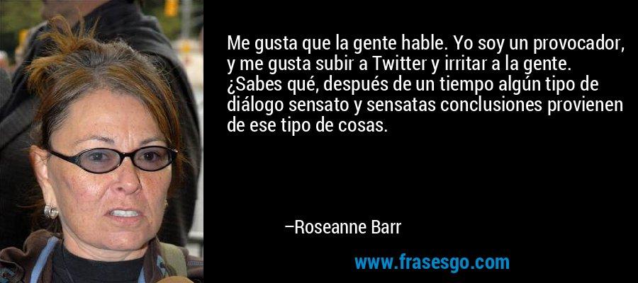 Me gusta que la gente hable. Yo soy un provocador, y me gusta subir a Twitter y irritar a la gente. ¿Sabes qué, después de un tiempo algún tipo de diálogo sensato y sensatas conclusiones provienen de ese tipo de cosas. – Roseanne Barr