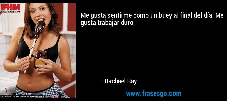 Me gusta sentirme como un buey al final del día. Me gusta trabajar duro. – Rachael Ray