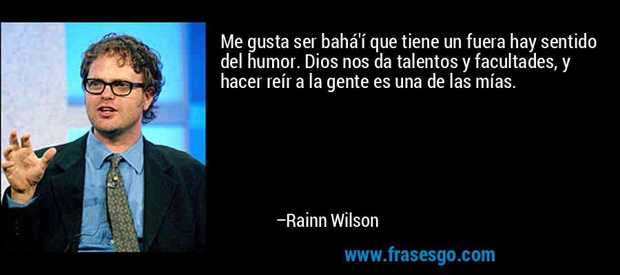 Me gusta ser bahá'í que tiene un fuera hay sentido del humor. Dios nos da talentos y facultades, y hacer reír a la gente es una de las mías. – Rainn Wilson