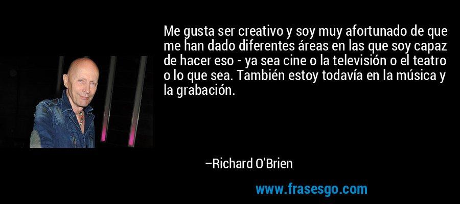 Me gusta ser creativo y soy muy afortunado de que me han dado diferentes áreas en las que soy capaz de hacer eso - ya sea cine o la televisión o el teatro o lo que sea. También estoy todavía en la música y la grabación. – Richard O'Brien
