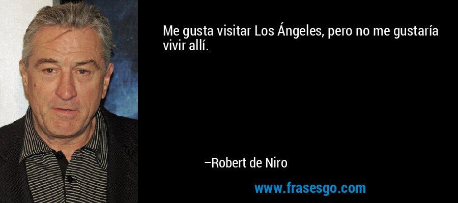 Me gusta visitar Los Ángeles, pero no me gustaría vivir allí. – Robert de Niro