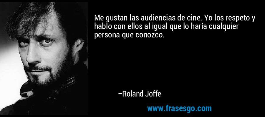 Me gustan las audiencias de cine. Yo los respeto y hablo con ellos al igual que lo haría cualquier persona que conozco. – Roland Joffe