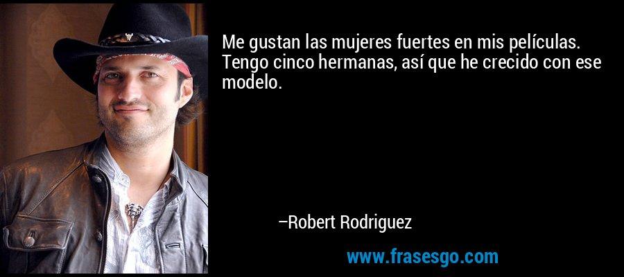 Me gustan las mujeres fuertes en mis películas. Tengo cinco hermanas, así que he crecido con ese modelo. – Robert Rodriguez