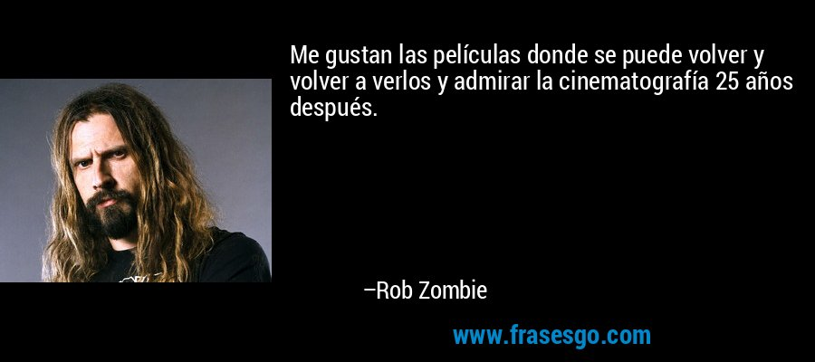 Me gustan las películas donde se puede volver y volver a verlos y admirar la cinematografía 25 años después. – Rob Zombie