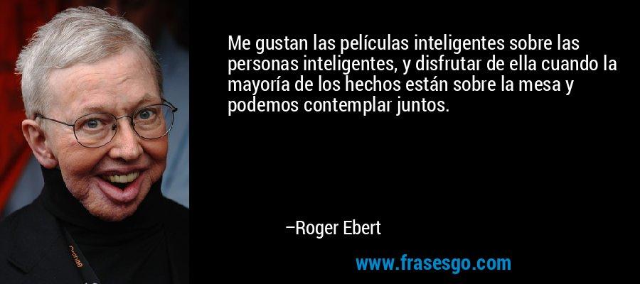 Me gustan las películas inteligentes sobre las personas inteligentes, y disfrutar de ella cuando la mayoría de los hechos están sobre la mesa y podemos contemplar juntos. – Roger Ebert