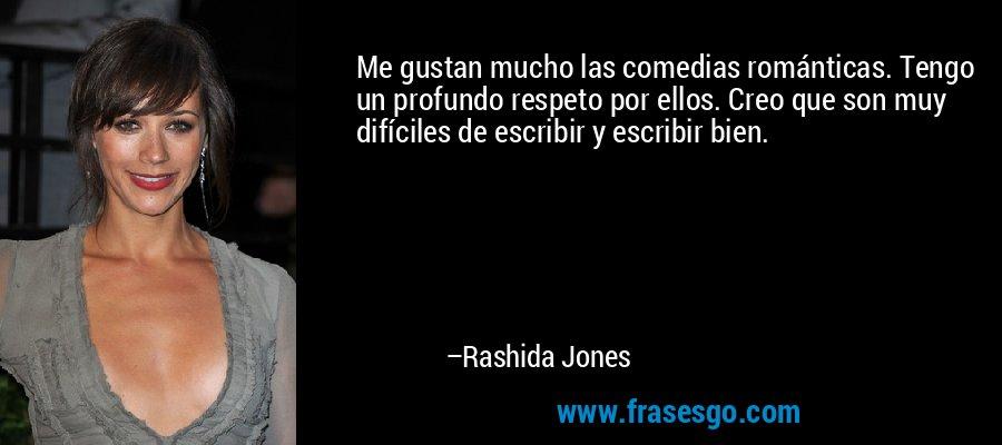 Me gustan mucho las comedias románticas. Tengo un profundo respeto por ellos. Creo que son muy difíciles de escribir y escribir bien. – Rashida Jones