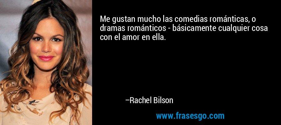 Me gustan mucho las comedias románticas, o dramas románticos - básicamente cualquier cosa con el amor en ella. – Rachel Bilson