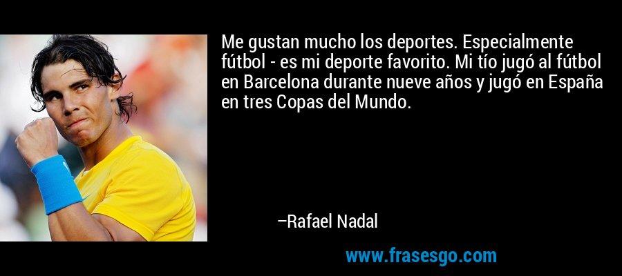 Me gustan mucho los deportes. Especialmente fútbol - es mi deporte favorito. Mi tío jugó al fútbol en Barcelona durante nueve años y jugó en España en tres Copas del Mundo. – Rafael Nadal