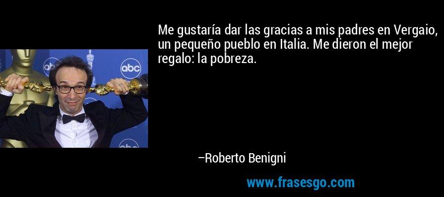 Me gustaría dar las gracias a mis padres en Vergaio, un pequeño pueblo en Italia. Me dieron el mejor regalo: la pobreza. – Roberto Benigni