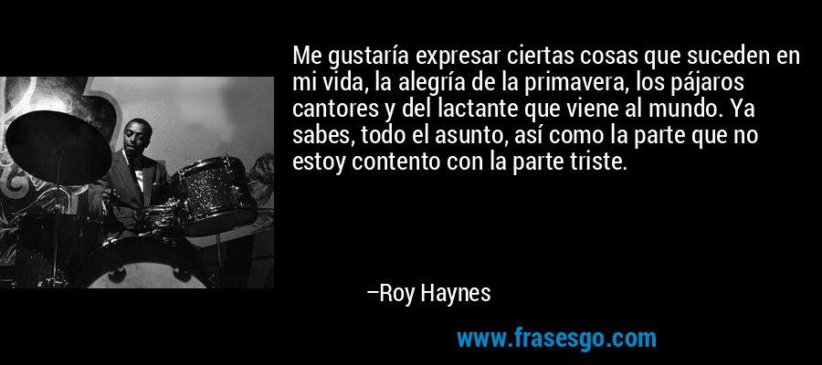Me gustaría expresar ciertas cosas que suceden en mi vida, la alegría de la primavera, los pájaros cantores y del lactante que viene al mundo. Ya sabes, todo el asunto, así como la parte que no estoy contento con la parte triste. – Roy Haynes