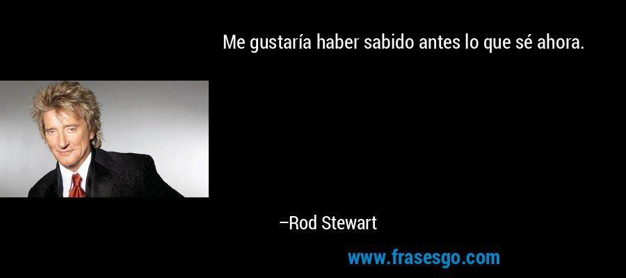 Me gustaría haber sabido antes lo que sé ahora. – Rod Stewart