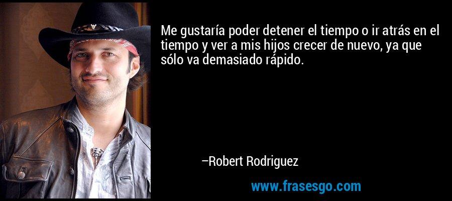 Me gustaría poder detener el tiempo o ir atrás en el tiempo y ver a mis hijos crecer de nuevo, ya que sólo va demasiado rápido. – Robert Rodriguez
