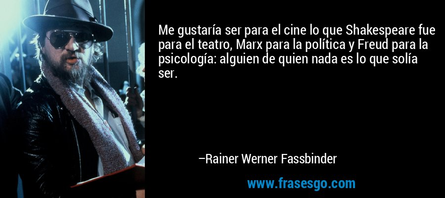 Me gustaría ser para el cine lo que Shakespeare fue para el teatro, Marx para la política y Freud para la psicología: alguien de quien nada es lo que solía ser. – Rainer Werner Fassbinder