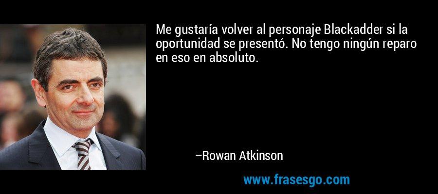 Me gustaría volver al personaje Blackadder si la oportunidad se presentó. No tengo ningún reparo en eso en absoluto. – Rowan Atkinson