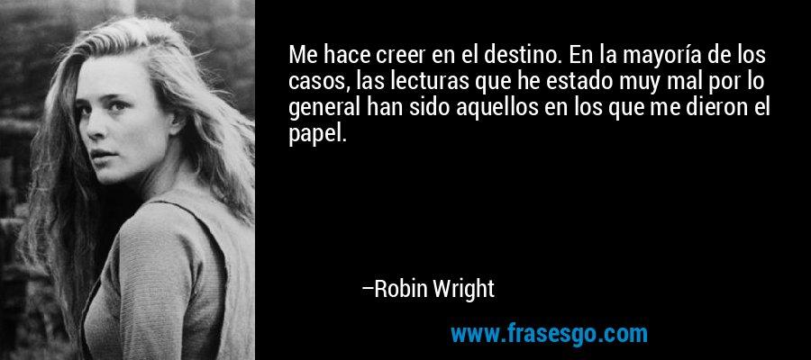 Me hace creer en el destino. En la mayoría de los casos, las lecturas que he estado muy mal por lo general han sido aquellos en los que me dieron el papel. – Robin Wright