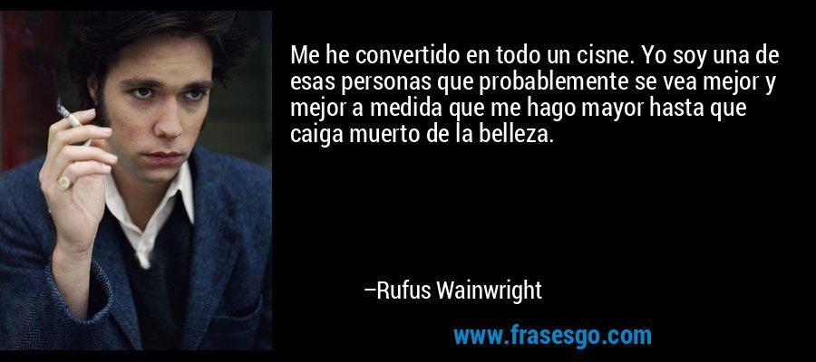 Me he convertido en todo un cisne. Yo soy una de esas personas que probablemente se vea mejor y mejor a medida que me hago mayor hasta que caiga muerto de la belleza. – Rufus Wainwright