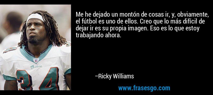 Me he dejado un montón de cosas ir, y, obviamente, el fútbol es uno de ellos. Creo que lo más difícil de dejar ir es su propia imagen. Eso es lo que estoy trabajando ahora. – Ricky Williams