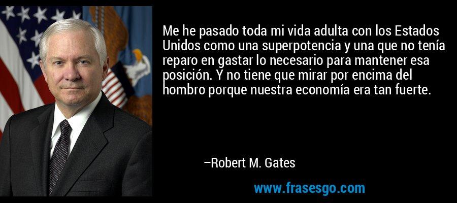 Me he pasado toda mi vida adulta con los Estados Unidos como una superpotencia y una que no tenía reparo en gastar lo necesario para mantener esa posición. Y no tiene que mirar por encima del hombro porque nuestra economía era tan fuerte. – Robert M. Gates