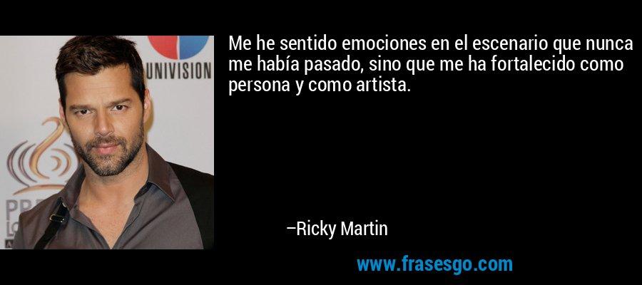 Me he sentido emociones en el escenario que nunca me había pasado, sino que me ha fortalecido como persona y como artista. – Ricky Martin