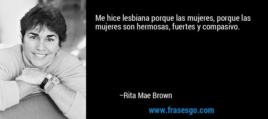 Me hice lesbiana porque las mujeres, porque las mujeres son hermosas, fuertes y compasivo. – Rita Mae Brown