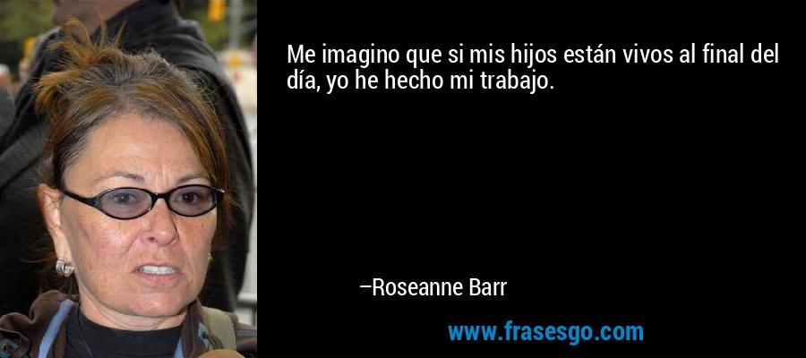 Me imagino que si mis hijos están vivos al final del día, yo he hecho mi trabajo. – Roseanne Barr