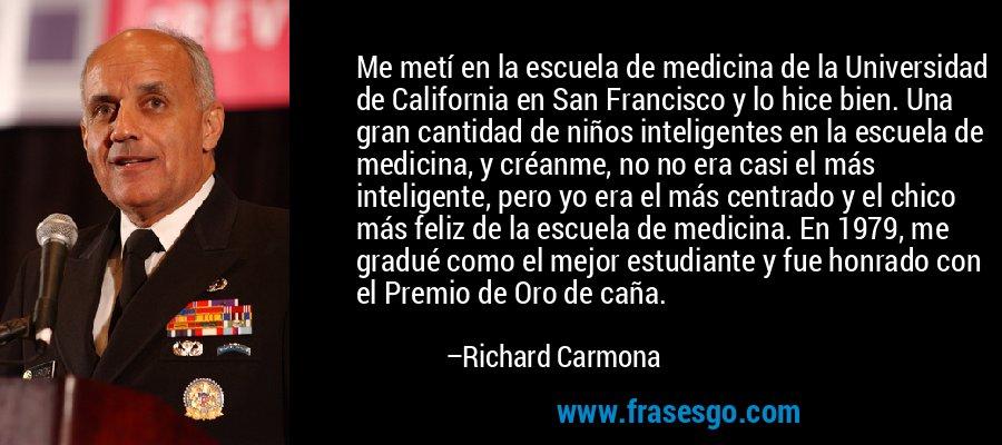 Me metí en la escuela de medicina de la Universidad de California en San Francisco y lo hice bien. Una gran cantidad de niños inteligentes en la escuela de medicina, y créanme, no no era casi el más inteligente, pero yo era el más centrado y el chico más feliz de la escuela de medicina. En 1979, me gradué como el mejor estudiante y fue honrado con el Premio de Oro de caña. – Richard Carmona