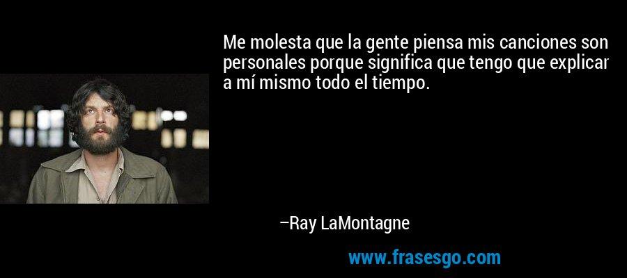Me molesta que la gente piensa mis canciones son personales porque significa que tengo que explicar a mí mismo todo el tiempo. – Ray LaMontagne
